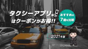 タクシーアプリはクーポンがお得!おすすめの7選を比較【2021年版】