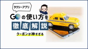 タクシーアプリ「GO」の使い方を徹底解説【クーポンが神すぎる】